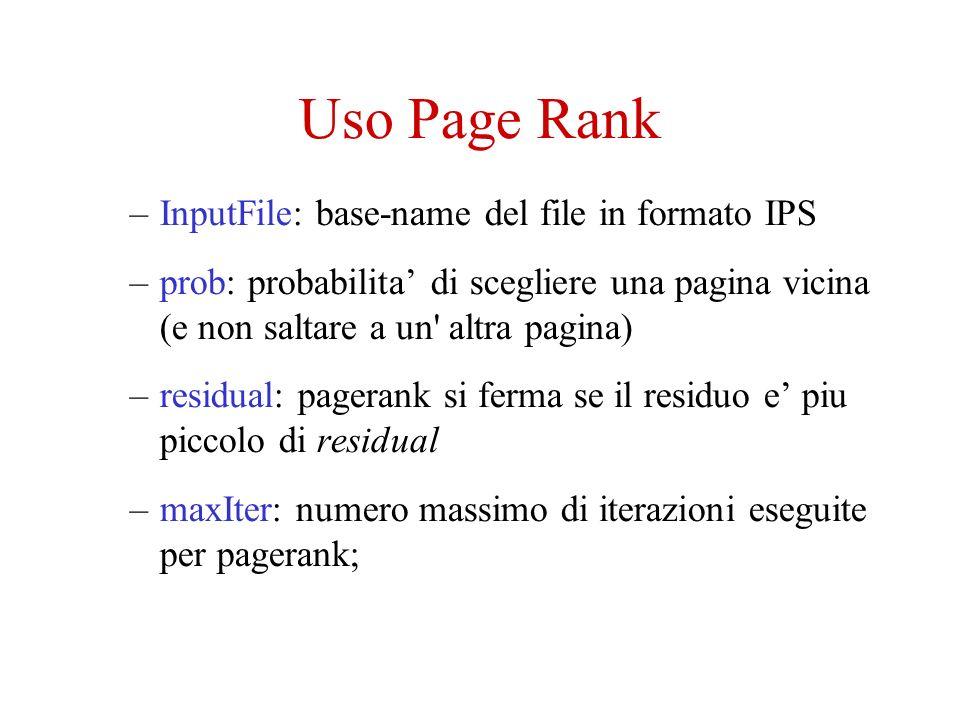 Uso Page Rank –InputFile: base-name del file in formato IPS –prob: probabilita di scegliere una pagina vicina (e non saltare a un altra pagina) –residual: pagerank si ferma se il residuo e piu piccolo di residual –maxIter: numero massimo di iterazioni eseguite per pagerank;