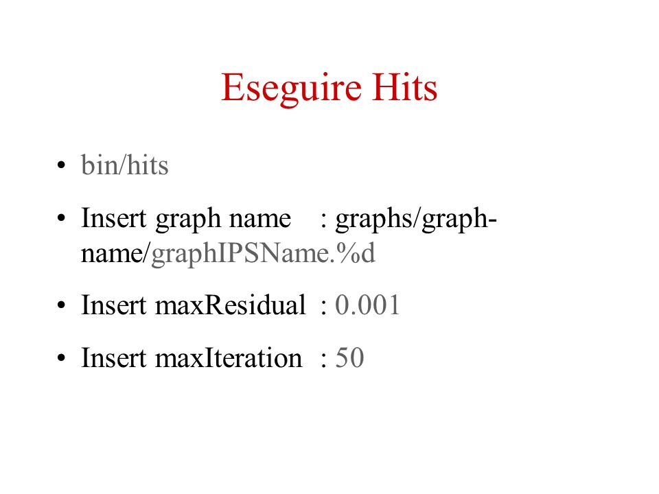 Eseguire Hits bin/hits Insert graph name: graphs/graph- name/graphIPSName.%d Insert maxResidual: 0.001 Insert maxIteration: 50