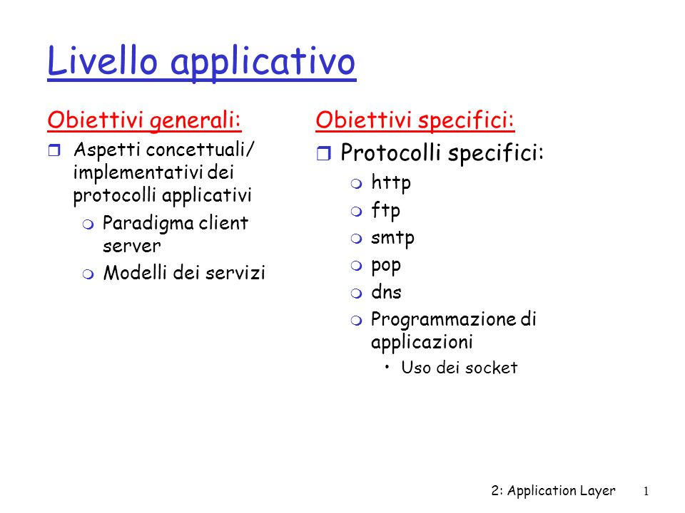 2: Application Layer1 Livello applicativo Obiettivi generali: r Aspetti concettuali/ implementativi dei protocolli applicativi m Paradigma client serv