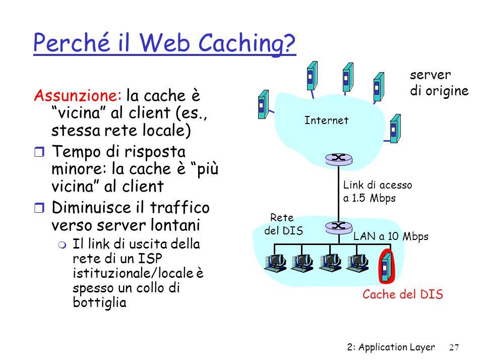 2: Application Layer27 Perché il Web Caching? Assunzione: la cache è vicina al client (es., stessa rete locale) r Tempo di risposta minore: la cache è