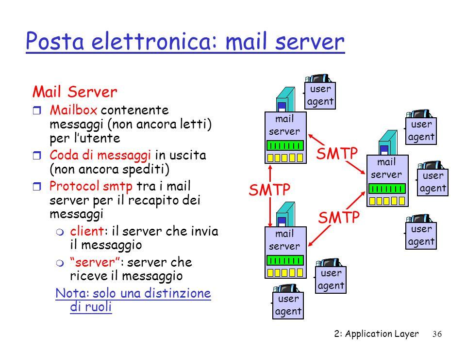 2: Application Layer36 Posta elettronica: mail server Mail Server r Mailbox contenente messaggi (non ancora letti) per lutente r Coda di messaggi in u
