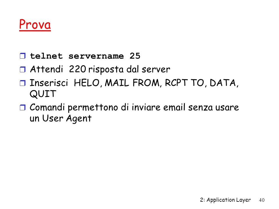 2: Application Layer40 Prova telnet servername 25 r Attendi 220 risposta dal server r Inserisci HELO, MAIL FROM, RCPT TO, DATA, QUIT r Comandi permett