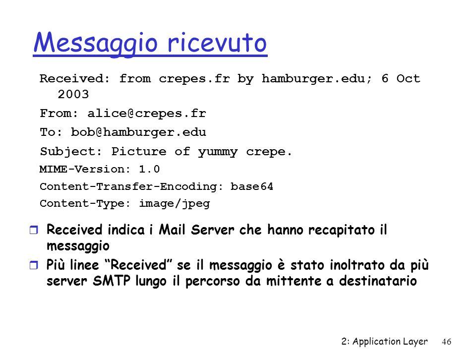 2: Application Layer46 Messaggio ricevuto r Received indica i Mail Server che hanno recapitato il messaggio r Più linee Received se il messaggio è sta