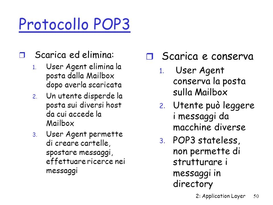 2: Application Layer50 Protocollo POP3 r Scarica ed elimina: 1. User Agent elimina la posta dalla Mailbox dopo averla scaricata 2. Un utente disperde