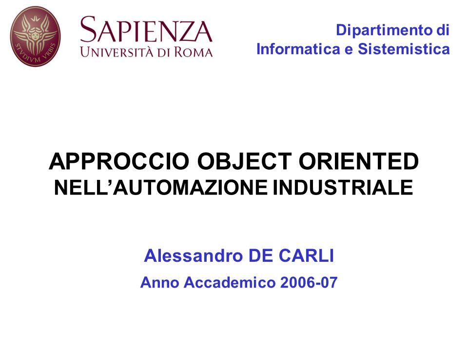 APPROCCIO OBJECT ORIENTED NELLAUTOMAZIONE INDUSTRIALE Dipartimento di Informatica e Sistemistica Alessandro DE CARLI Anno Accademico 2006-07