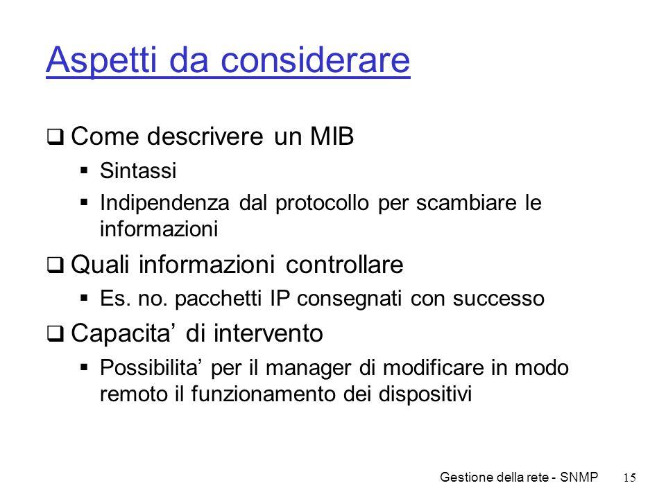 Gestione della rete - SNMP15 Aspetti da considerare Come descrivere un MIB Sintassi Indipendenza dal protocollo per scambiare le informazioni Quali in
