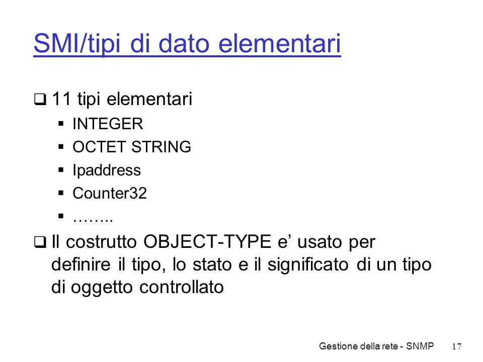Gestione della rete - SNMP17 SMI/tipi di dato elementari 11 tipi elementari INTEGER OCTET STRING Ipaddress Counter32 …….. Il costrutto OBJECT-TYPE e u