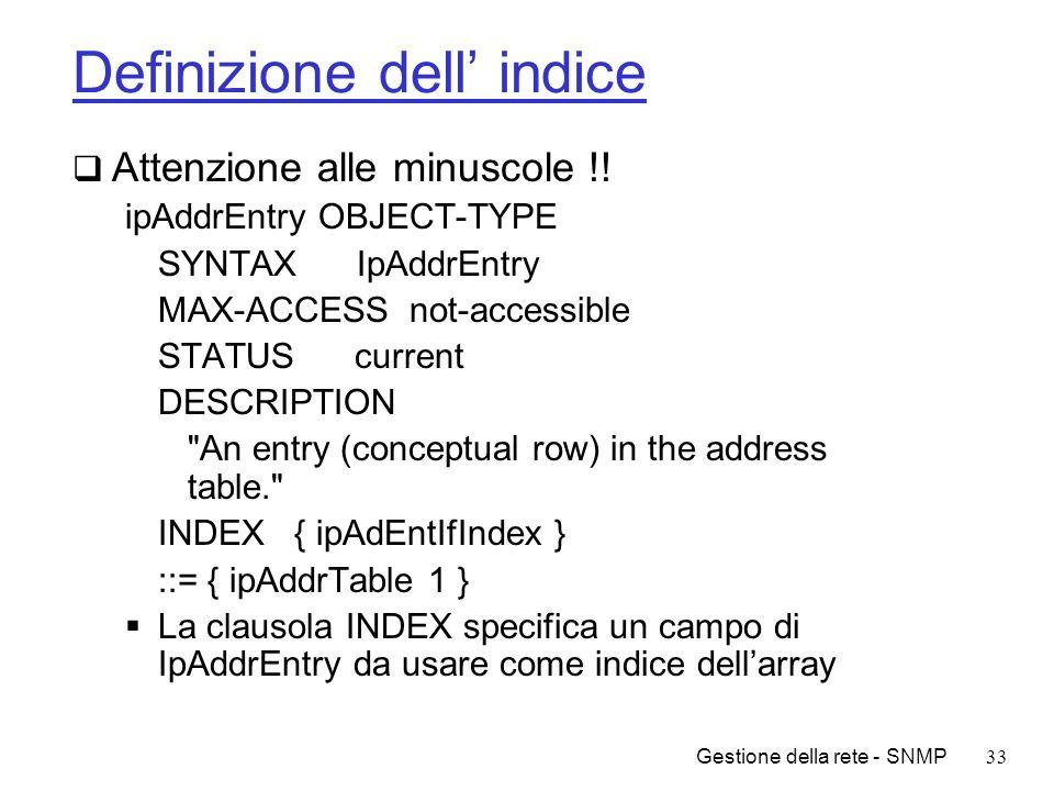 Gestione della rete - SNMP33 Definizione dell indice Attenzione alle minuscole !! ipAddrEntry OBJECT-TYPE SYNTAX IpAddrEntry MAX-ACCESS not-accessible