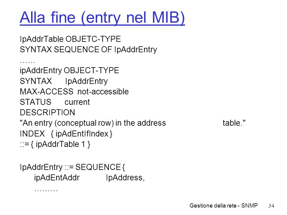 Gestione della rete - SNMP34 Alla fine (entry nel MIB) IpAddrTable OBJETC-TYPE SYNTAX SEQUENCE OF IpAddrEntry …… ipAddrEntry OBJECT-TYPE SYNTAX IpAddr