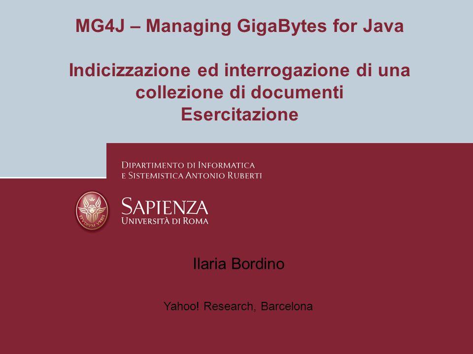 MG4J – Managing GigaBytes for Java Indicizzazione ed interrogazione di una collezione di documenti Esercitazione Ilaria Bordino Yahoo.
