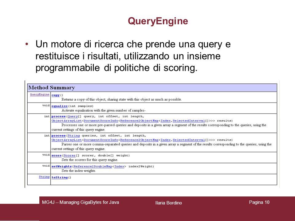 Ilaria Bordino MG4J -- Managing GigaBytes for JavaPagina 10 QueryEngine Un motore di ricerca che prende una query e restituisce i risultati, utilizzando un insieme programmabile di politiche di scoring.