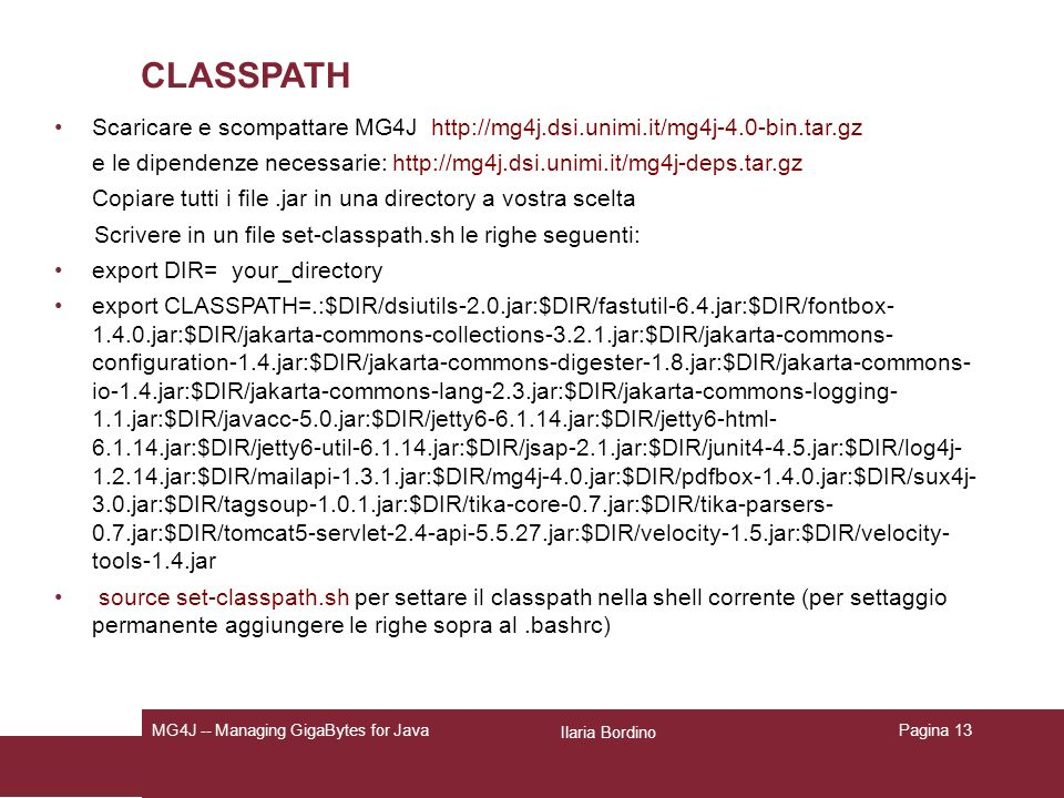 Ilaria Bordino MG4J -- Managing GigaBytes for JavaPagina 13 CLASSPATH Scaricare e scompattare MG4J   e le dipendenze necessarie:   Copiare tutti i file.jar in una directory a vostra scelta Scrivere in un file set-classpath.sh le righe seguenti: export DIR= your_directory export CLASSPATH=.:$DIR/dsiutils-2.0.jar:$DIR/fastutil-6.4.jar:$DIR/fontbox jar:$DIR/jakarta-commons-collections jar:$DIR/jakarta-commons- configuration-1.4.jar:$DIR/jakarta-commons-digester-1.8.jar:$DIR/jakarta-commons- io-1.4.jar:$DIR/jakarta-commons-lang-2.3.jar:$DIR/jakarta-commons-logging- 1.1.jar:$DIR/javacc-5.0.jar:$DIR/jetty jar:$DIR/jetty6-html jar:$DIR/jetty6-util jar:$DIR/jsap-2.1.jar:$DIR/junit4-4.5.jar:$DIR/log4j jar:$DIR/mailapi jar:$DIR/mg4j-4.0.jar:$DIR/pdfbox jar:$DIR/sux4j- 3.0.jar:$DIR/tagsoup jar:$DIR/tika-core-0.7.jar:$DIR/tika-parsers- 0.7.jar:$DIR/tomcat5-servlet-2.4-api jar:$DIR/velocity-1.5.jar:$DIR/velocity- tools-1.4.jar source set-classpath.sh per settare il classpath nella shell corrente (per settaggio permanente aggiungere le righe sopra al.bashrc)