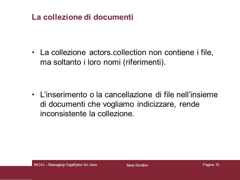 Ilaria Bordino MG4J -- Managing GigaBytes for JavaPagina 15 La collezione di documenti La collezione actors.collection non contiene i file, ma soltanto i loro nomi (riferimenti).
