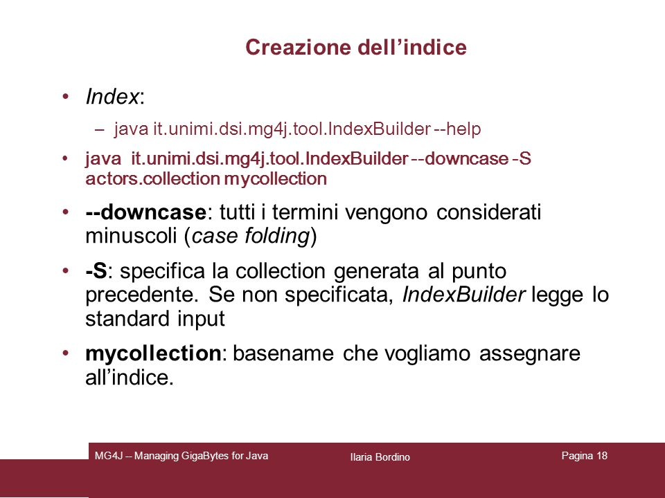 Ilaria Bordino MG4J -- Managing GigaBytes for JavaPagina 18 Creazione dellindice Index: –java it.unimi.dsi.mg4j.tool.IndexBuilder --help java it.unimi.dsi.mg4j.tool.IndexBuilder --downcase -S actors.collection mycollection --downcase: tutti i termini vengono considerati minuscoli (case folding) -S: specifica la collection generata al punto precedente.