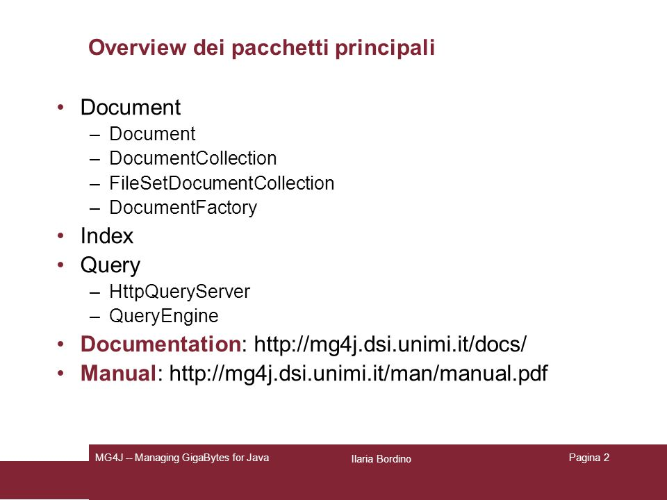Ilaria Bordino MG4J -- Managing GigaBytes for JavaPagina 3 Document Interfaccia definita in it.unimi.dsi.mg4j.document Ogni classe che implementa Document rappresenta un singolo documento indicizzabile.