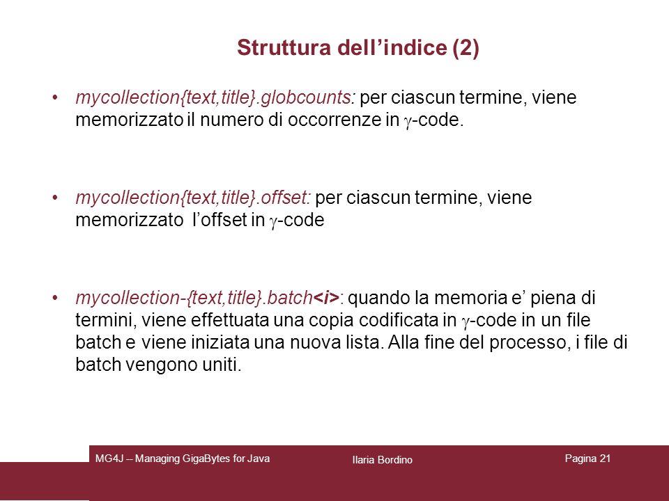 Ilaria Bordino MG4J -- Managing GigaBytes for JavaPagina 21 Struttura dellindice (2) mycollection{text,title}.globcounts: per ciascun termine, viene memorizzato il numero di occorrenze in -code.
