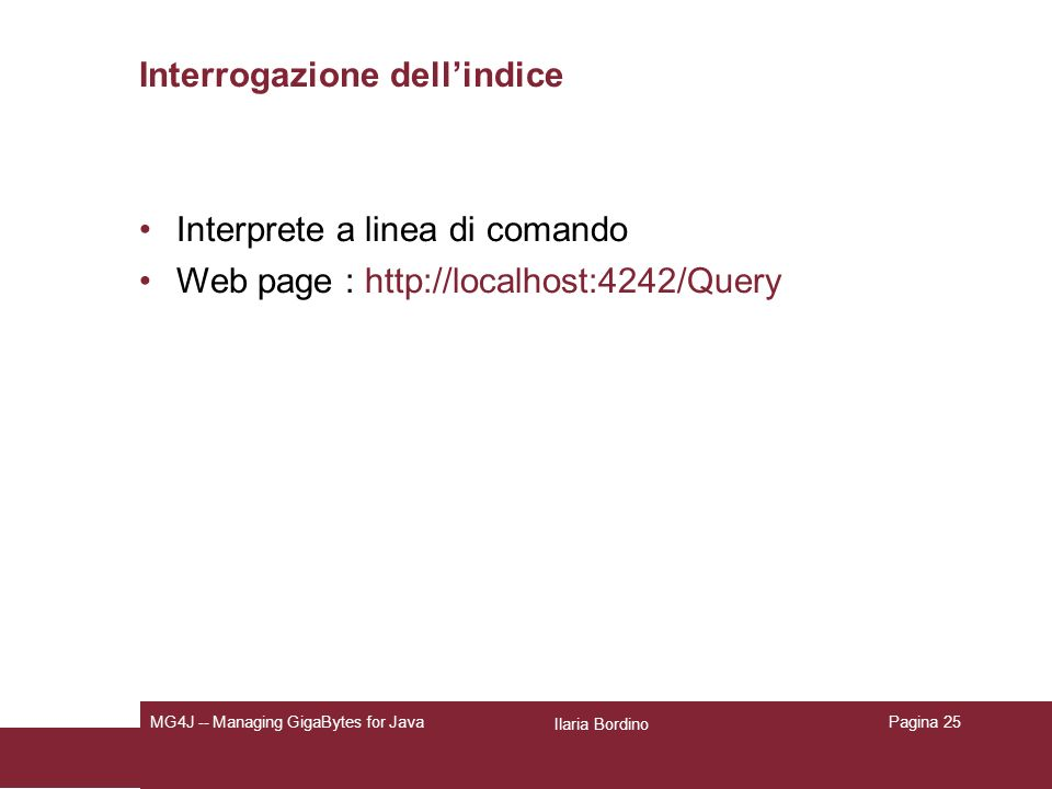Ilaria Bordino MG4J -- Managing GigaBytes for JavaPagina 25 Interrogazione dellindice Interprete a linea di comando Web page : http://localhost:4242/Query