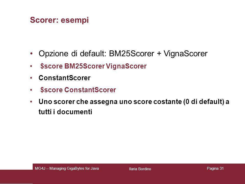 Ilaria Bordino MG4J -- Managing GigaBytes for JavaPagina 31 Scorer: esempi Opzione di default: BM25Scorer + VignaScorer $score BM25Scorer VignaScorer