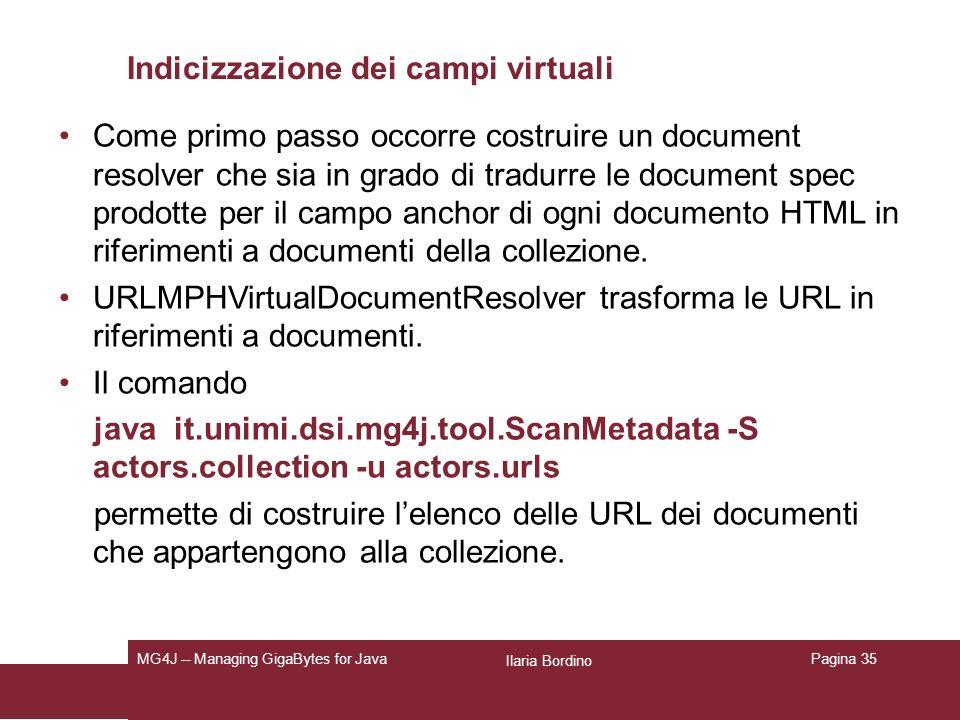 Ilaria Bordino MG4J -- Managing GigaBytes for JavaPagina 35 Indicizzazione dei campi virtuali Come primo passo occorre costruire un document resolver che sia in grado di tradurre le document spec prodotte per il campo anchor di ogni documento HTML in riferimenti a documenti della collezione.