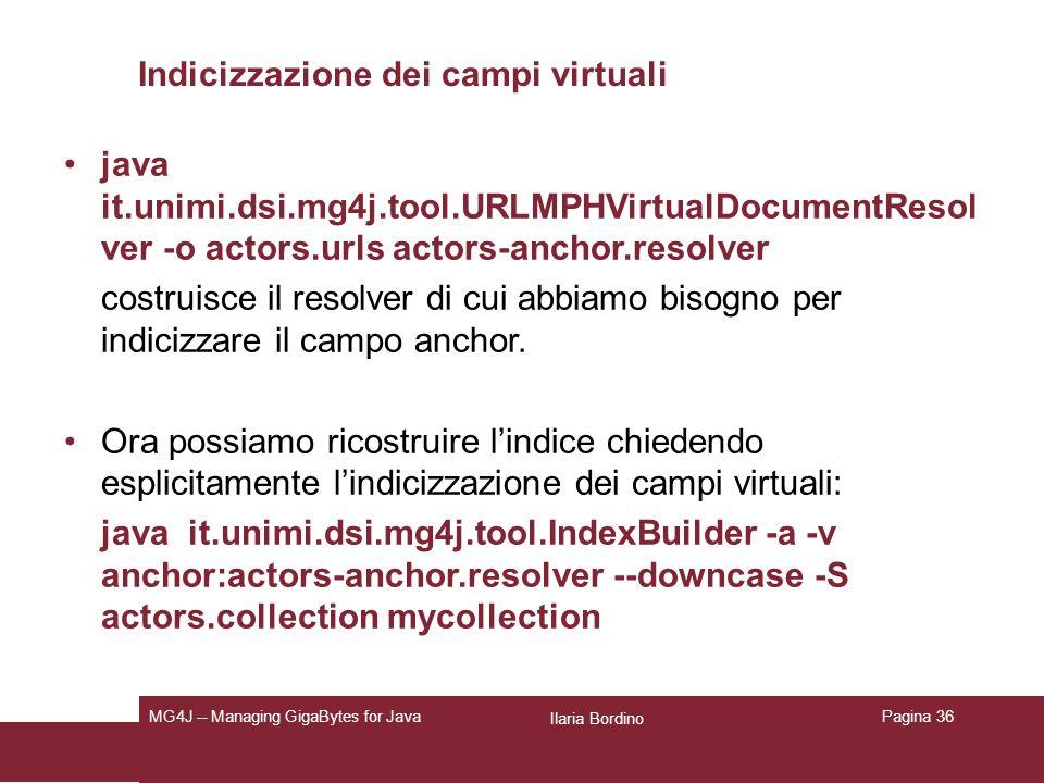 Ilaria Bordino MG4J -- Managing GigaBytes for JavaPagina 36 Indicizzazione dei campi virtuali java it.unimi.dsi.mg4j.tool.URLMPHVirtualDocumentResol ver -o actors.urls actors-anchor.resolver costruisce il resolver di cui abbiamo bisogno per indicizzare il campo anchor.