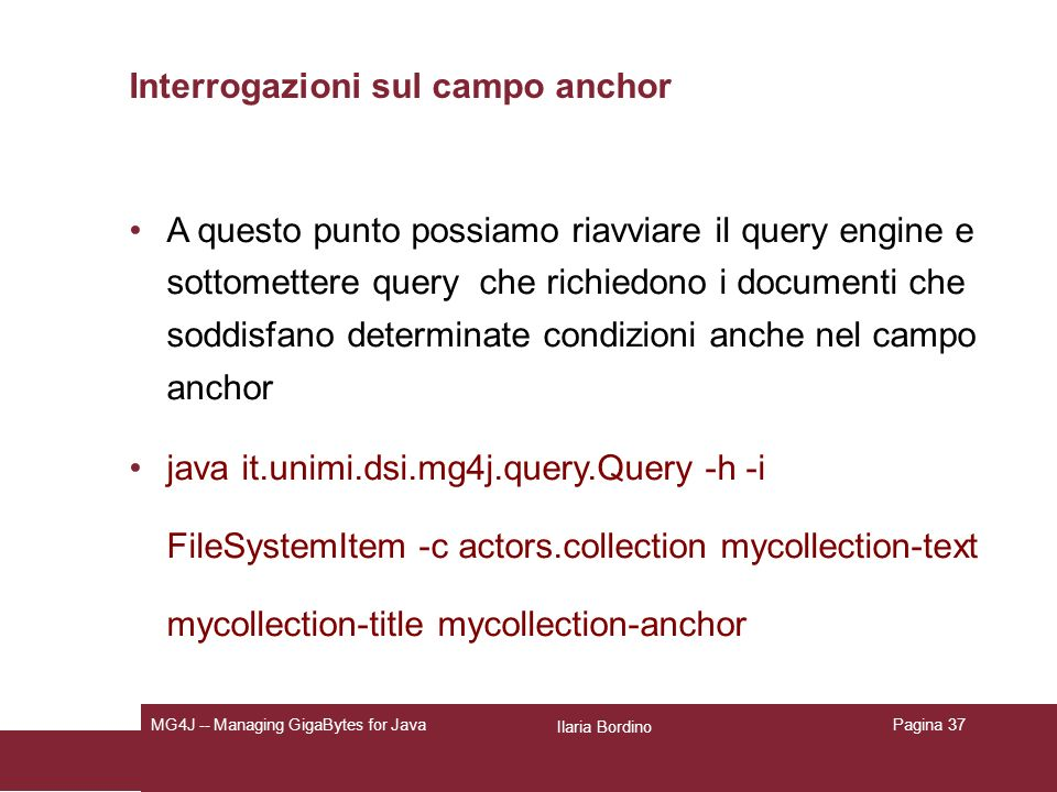 Ilaria Bordino MG4J -- Managing GigaBytes for JavaPagina 37 Interrogazioni sul campo anchor A questo punto possiamo riavviare il query engine e sottomettere query che richiedono i documenti che soddisfano determinate condizioni anche nel campo anchor java it.unimi.dsi.mg4j.query.Query -h -i FileSystemItem -c actors.collection mycollection-text mycollection-title mycollection-anchor