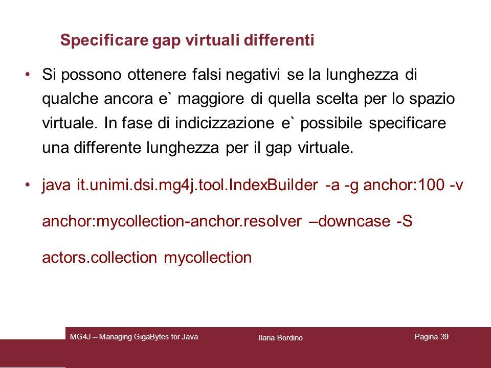 Ilaria Bordino MG4J -- Managing GigaBytes for JavaPagina 39 Specificare gap virtuali differenti Si possono ottenere falsi negativi se la lunghezza di qualche ancora e` maggiore di quella scelta per lo spazio virtuale.