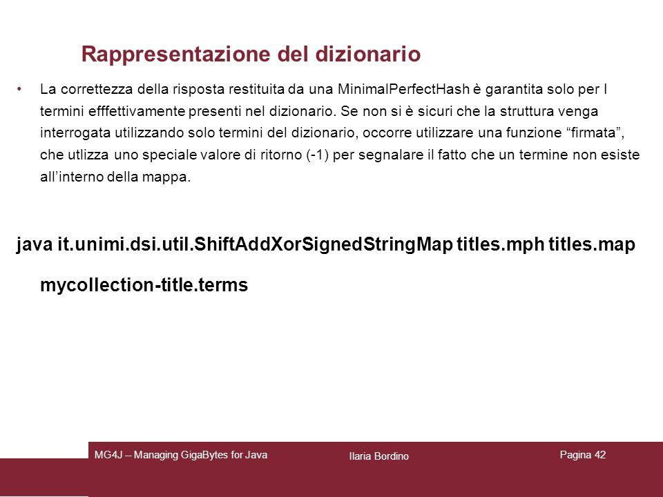 Ilaria Bordino MG4J -- Managing GigaBytes for JavaPagina 42 Rappresentazione del dizionario La correttezza della risposta restituita da una MinimalPerfectHash è garantita solo per I termini efffettivamente presenti nel dizionario.