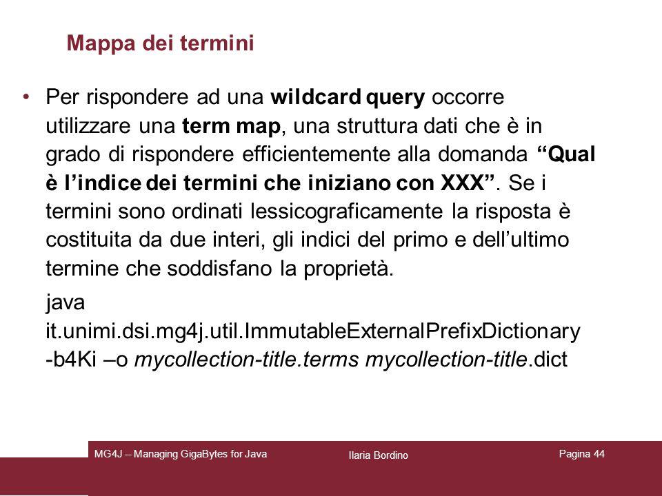 Ilaria Bordino MG4J -- Managing GigaBytes for JavaPagina 44 Mappa dei termini Per rispondere ad una wildcard query occorre utilizzare una term map, una struttura dati che è in grado di rispondere efficientemente alla domanda Qual è lindice dei termini che iniziano con XXX.