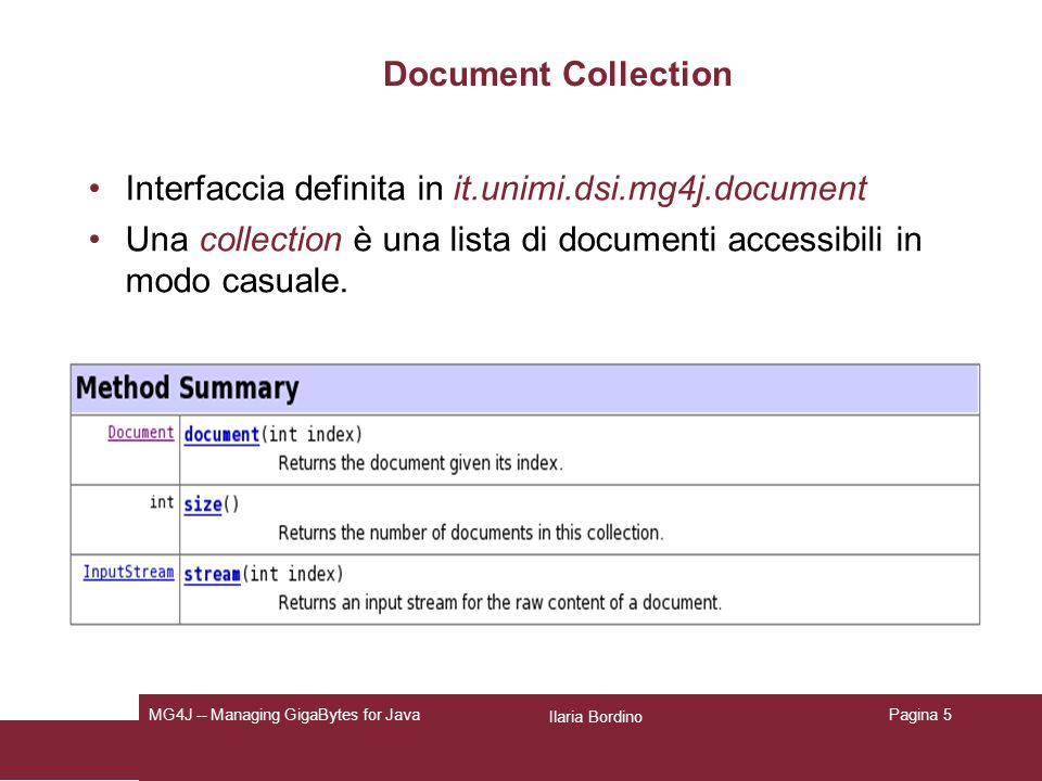 Ilaria Bordino MG4J -- Managing GigaBytes for JavaPagina 6 FileSetDocumentCollection Classe definita in it.unimi.dsi.mg4j.document Una DocumentCollection corrisponde a un insieme di file specificati in forma di array.