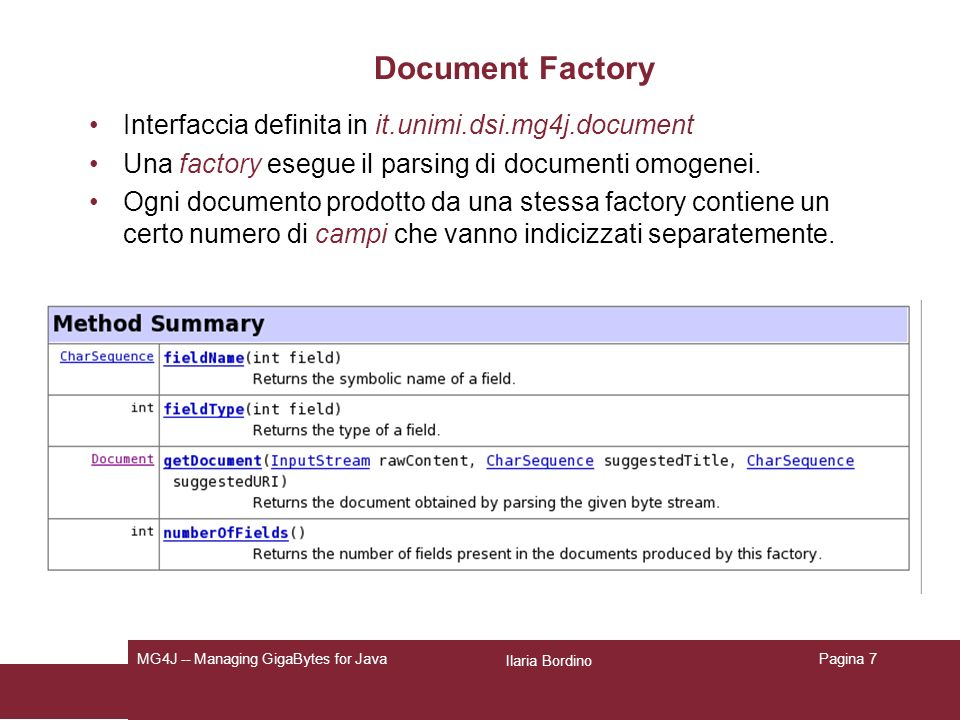 Ilaria Bordino MG4J -- Managing GigaBytes for JavaPagina 7 Document Factory Interfaccia definita in it.unimi.dsi.mg4j.document Una factory esegue il parsing di documenti omogenei.