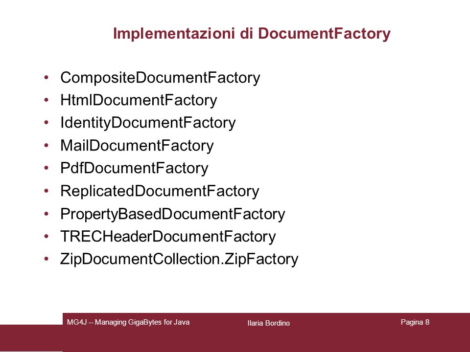 Ilaria Bordino MG4J -- Managing GigaBytes for JavaPagina 8 Implementazioni di DocumentFactory CompositeDocumentFactory HtmlDocumentFactory IdentityDocumentFactory MailDocumentFactory PdfDocumentFactory ReplicatedDocumentFactory PropertyBasedDocumentFactory TRECHeaderDocumentFactory ZipDocumentCollection.ZipFactory