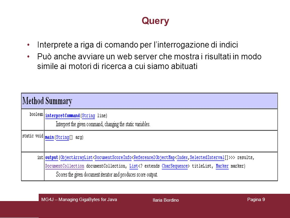 Ilaria Bordino MG4J -- Managing GigaBytes for JavaPagina 20 Struttura dellindice mycollection-{text,title}.terms: un file di testo contenente litero dizionario, un termine per riga, ordinato secondo lindice –more mycollection-text.terms mycollection-{text,title}.frequencies: per ciascun termine, il numero di documenti in cui tale termine appare (codificato in -code) mycollection-{title,text}.sizes: contiene, per ciascun documento indicizzato, la corrispondente dimensione (=numero di parole) in - code.