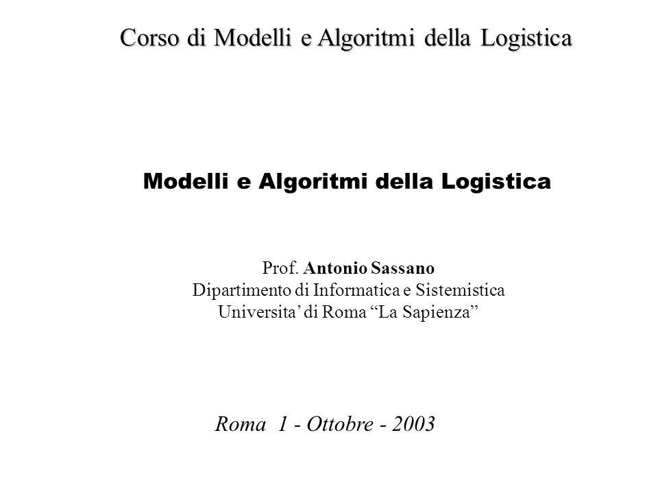 Corso di Modelli e Algoritmi della Logistica Modelli e Algoritmi della Logistica Roma 1 - Ottobre - 2003 Prof. Antonio Sassano Dipartimento di Informa