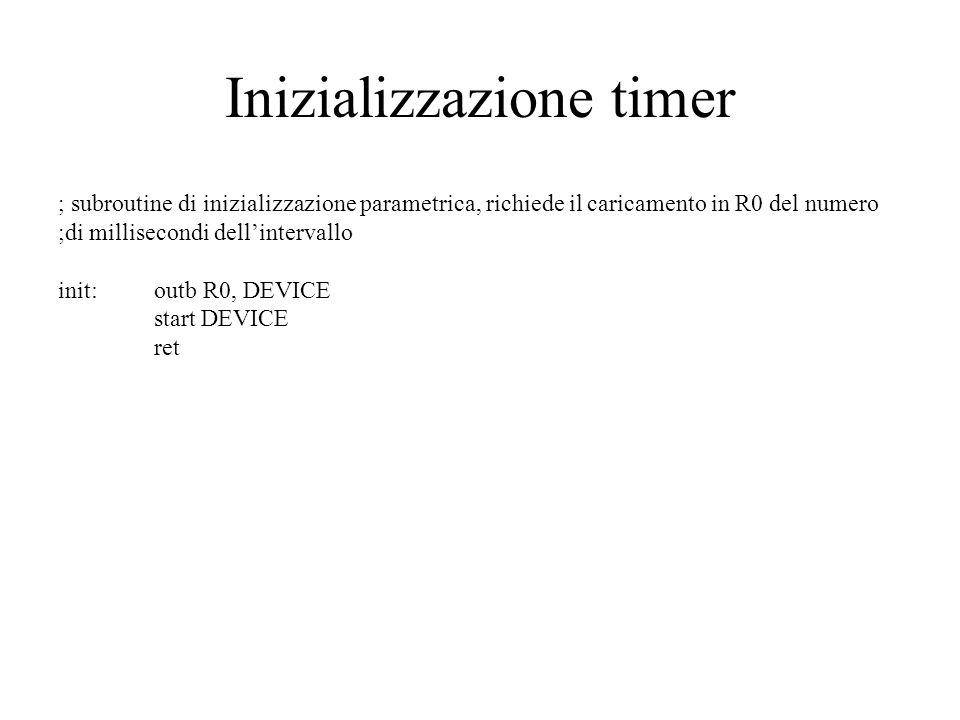 Inizializzazione timer ; subroutine di inizializzazione parametrica, richiede il caricamento in R0 del numero ;di millisecondi dellintervallo init:outb R0, DEVICE start DEVICE ret