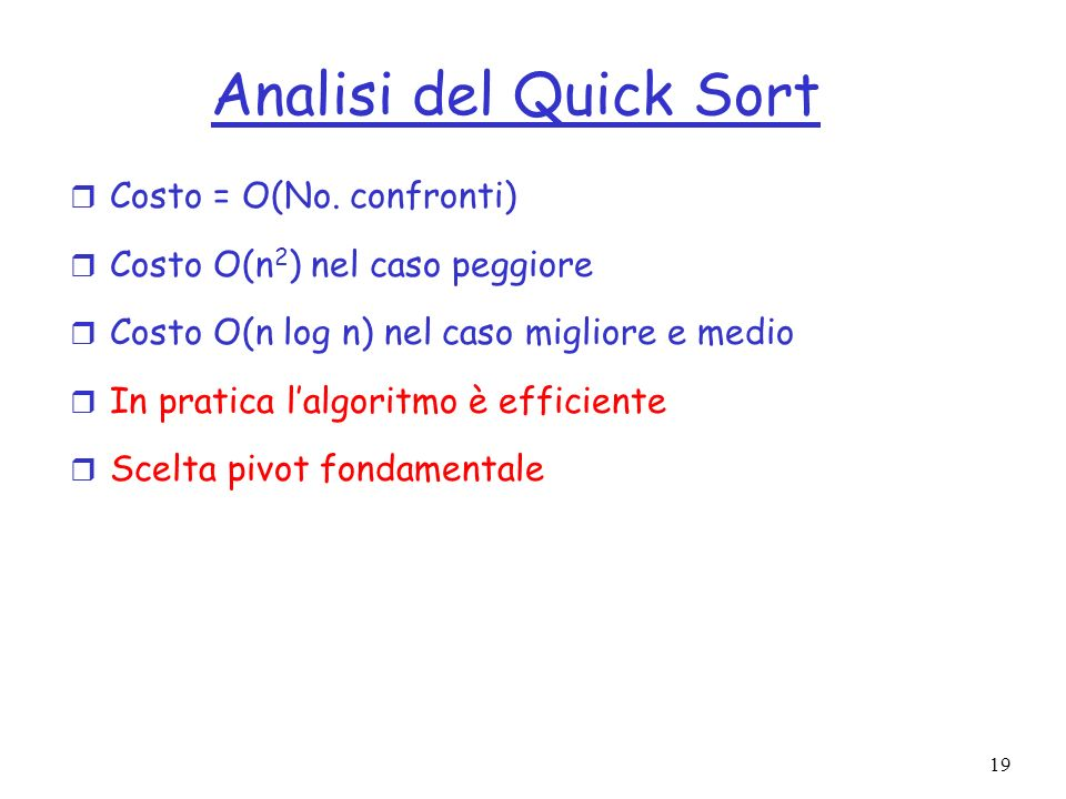 19 Analisi del Quick Sort r Costo = O(No. confronti) r Costo O(n 2 ) nel caso peggiore r Costo O(n log n) nel caso migliore e medio r In pratica lalgo