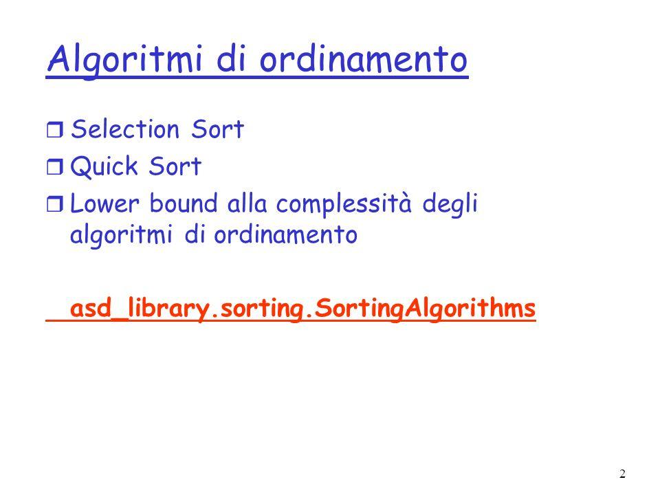 23 Ordinamento – limiti inferiori r Osservazione fondamentale: tutti gli algoritmi devono confrontare elementi r Dati a i, a k, tre casi possibili: a i a k, oppure a i =a k r Si assume per semplicità che tutti gli elementi siano distinti r Si assume dunque che tutti i confronti abbiano la forma a i < a k, e il risultato del confronto sia vero o falso r Nota: se gli elementi possono avere lo stesso valore allora si considerano solo confronti del tipo a i <= a k