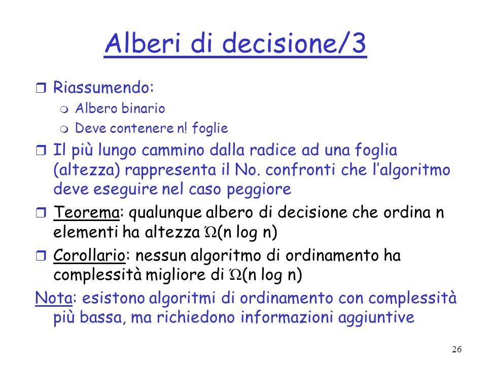 26 Alberi di decisione/3 r Riassumendo: m Albero binario m Deve contenere n! foglie r Il più lungo cammino dalla radice ad una foglia (altezza) rappre