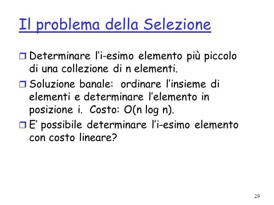 29 Il problema della Selezione r Determinare li-esimo elemento più piccolo di una collezione di n elementi. r Soluzione banale: ordinare linsieme di e