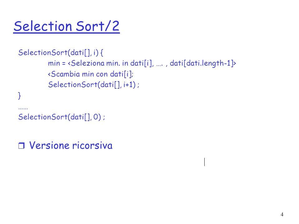 4 Selection Sort/2 r Versione ricorsiva SelectionSort(dati[], i) { min = <Scambia min con dati[i]; SelectionSort(dati[], i+1) ; } …… SelectionSort(dati[], 0) ;