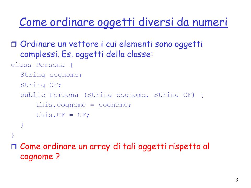 6 Come ordinare oggetti diversi da numeri r Ordinare un vettore i cui elementi sono oggetti complessi. Es. oggetti della classe: class Persona { Strin