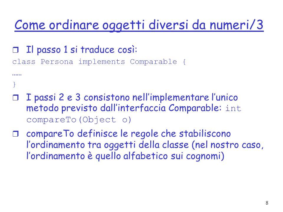 8 Come ordinare oggetti diversi da numeri/3 r Il passo 1 si traduce così: class Persona implements Comparable { …… } I passi 2 e 3 consistono nellimpl