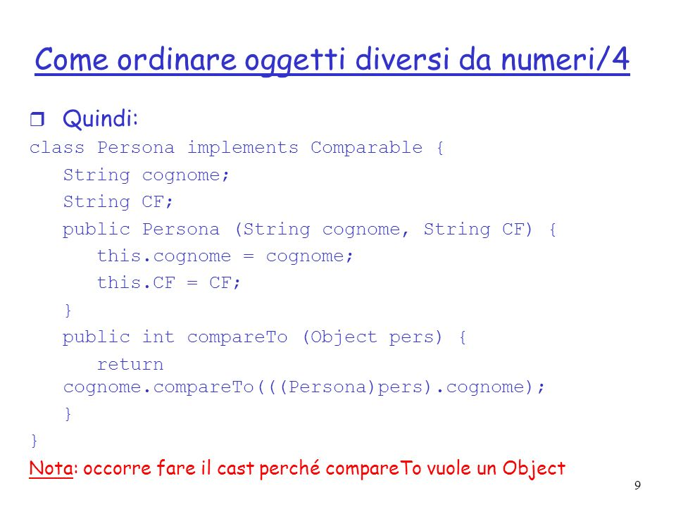 9 Come ordinare oggetti diversi da numeri/4 r Quindi: class Persona implements Comparable { String cognome; String CF; public Persona (String cognome,