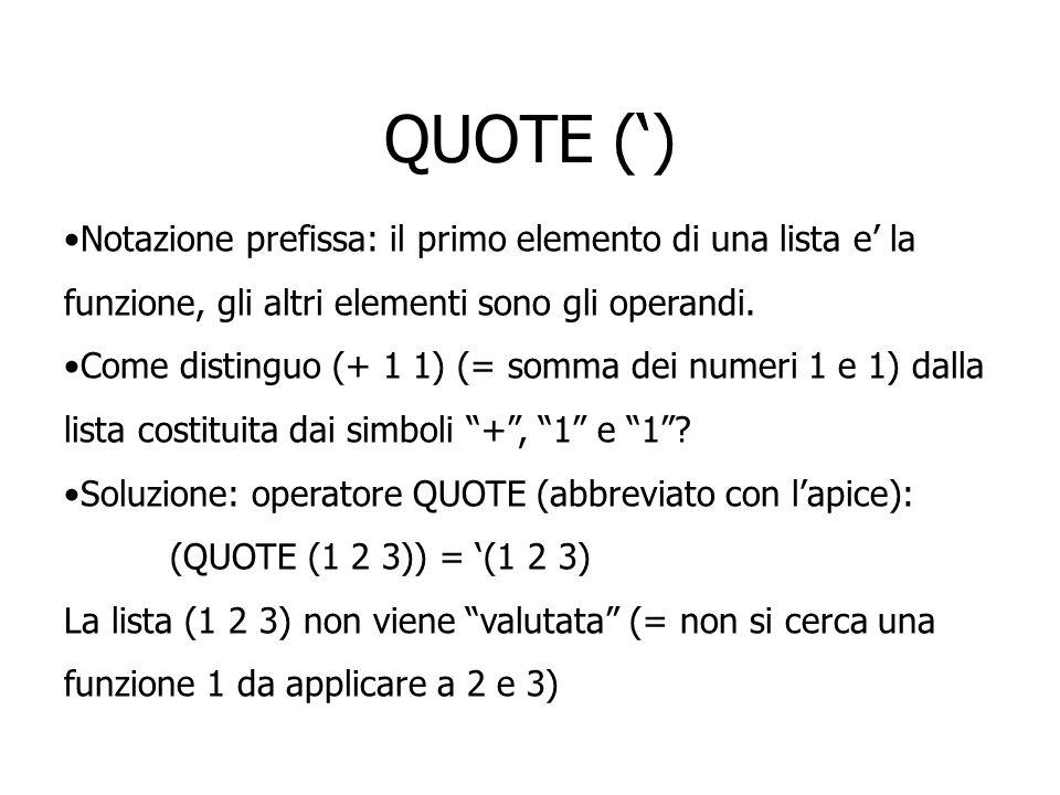 QUOTE () Notazione prefissa: il primo elemento di una lista e la funzione, gli altri elementi sono gli operandi. Come distinguo (+ 1 1) (= somma dei n