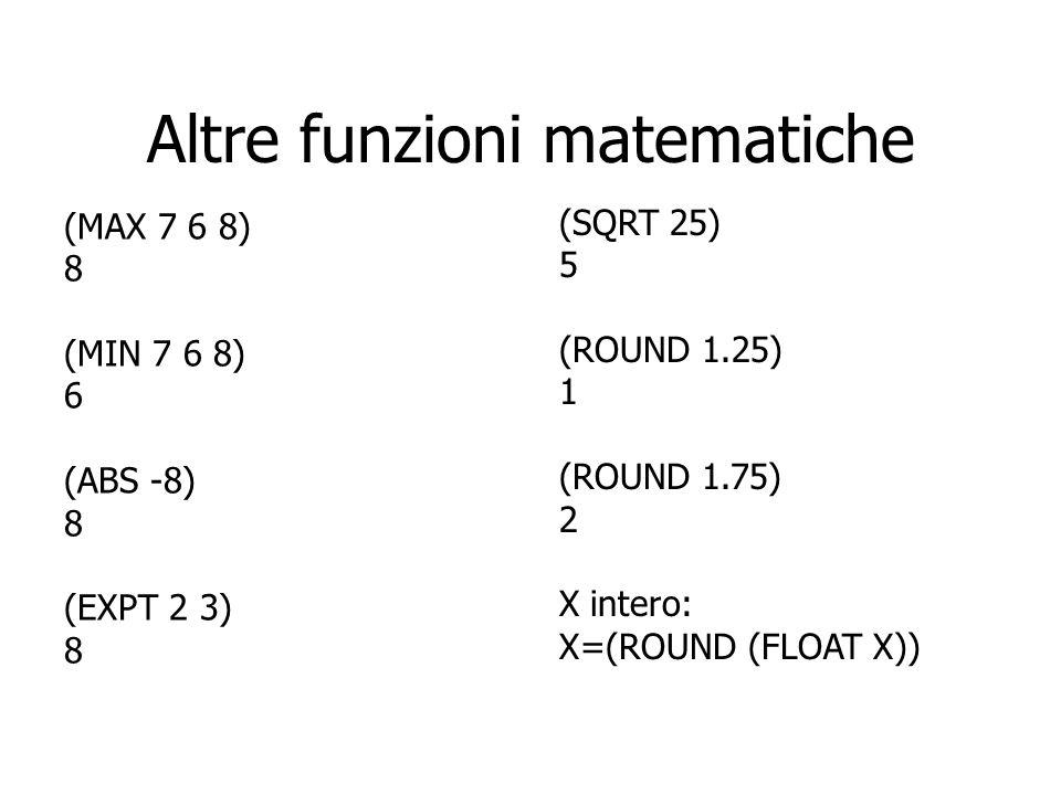 Altre funzioni matematiche (MAX 7 6 8) 8 (MIN 7 6 8) 6 (ABS -8) 8 (EXPT 2 3) 8 (SQRT 25) 5 (ROUND 1.25) 1 (ROUND 1.75) 2 X intero: X=(ROUND (FLOAT X))