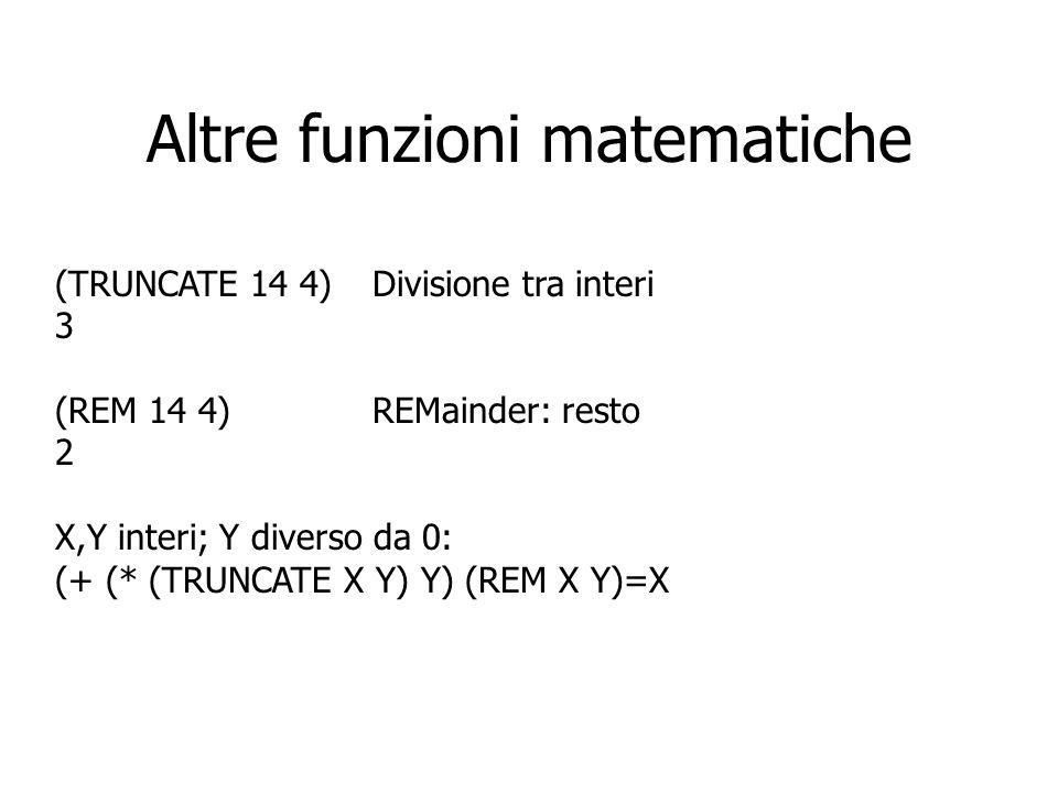 Altre funzioni matematiche (TRUNCATE 14 4)Divisione tra interi 3 (REM 14 4)REMainder: resto 2 X,Y interi; Y diverso da 0: (+ (* (TRUNCATE X Y) Y) (REM