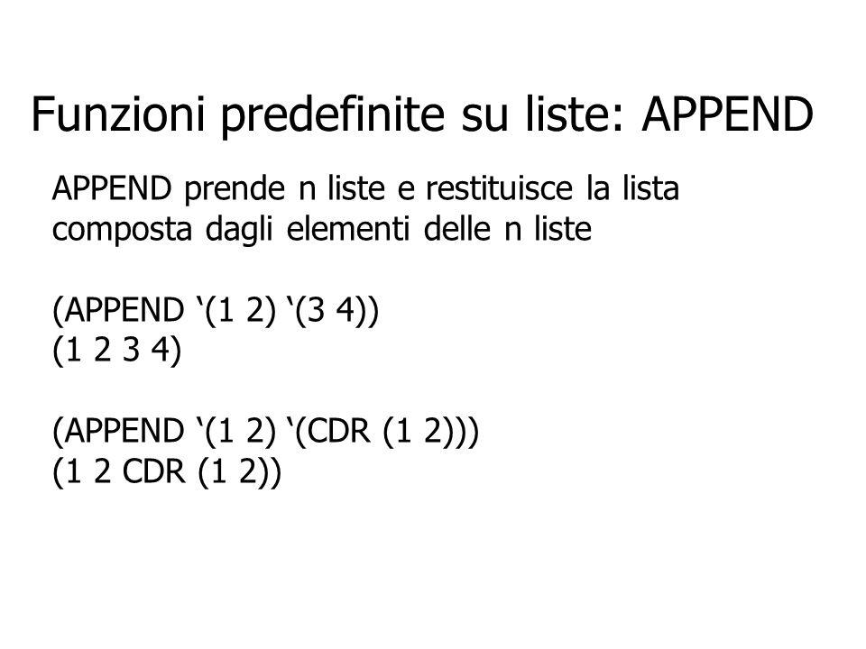 Funzioni predefinite su liste: APPEND APPEND prende n liste e restituisce la lista composta dagli elementi delle n liste (APPEND (1 2) (3 4)) (1 2 3 4