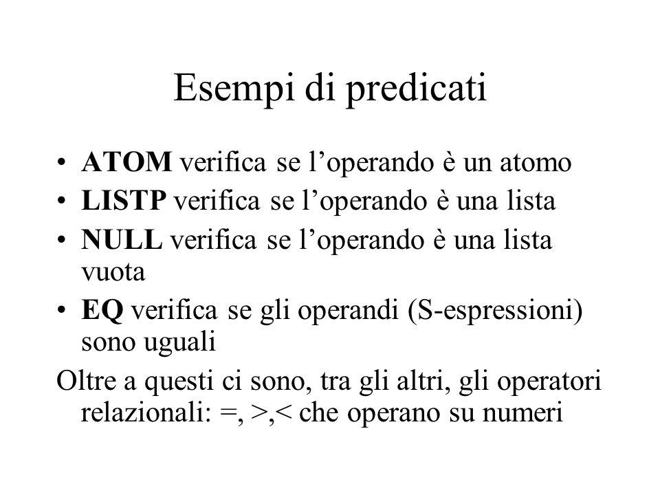Esempi di predicati ATOM verifica se loperando è un atomo LISTP verifica se loperando è una lista NULL verifica se loperando è una lista vuota EQ veri