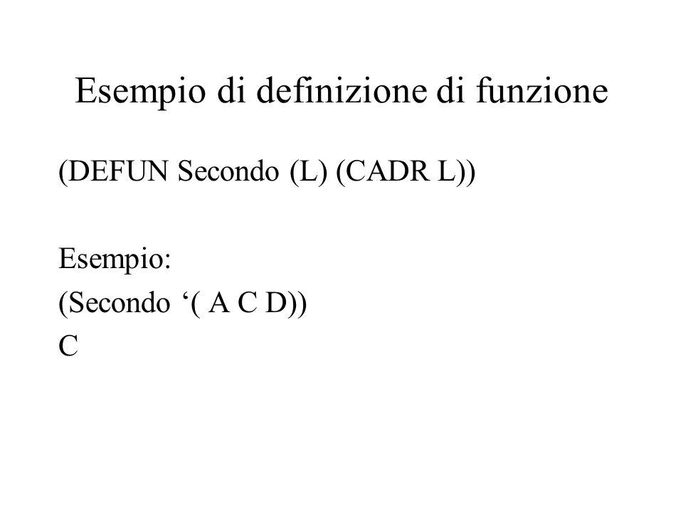 Esempio di definizione di funzione (DEFUN Secondo (L) (CADR L)) Esempio: (Secondo ( A C D)) C