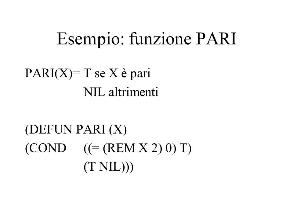 Esempio: funzione PARI PARI(X)= T se X è pari NIL altrimenti (DEFUN PARI (X) (COND ((= (REM X 2) 0) T) (T NIL)))