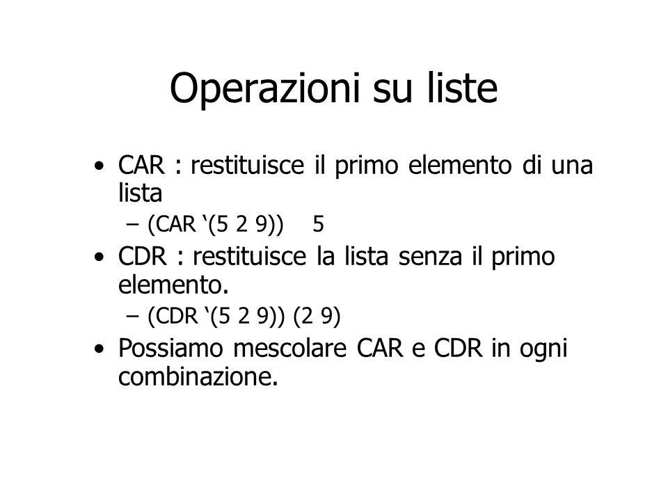 Operazioni su liste CAR : restituisce il primo elemento di una lista –(CAR (5 2 9)) 5 CDR : restituisce la lista senza il primo elemento. –(CDR (5 2 9